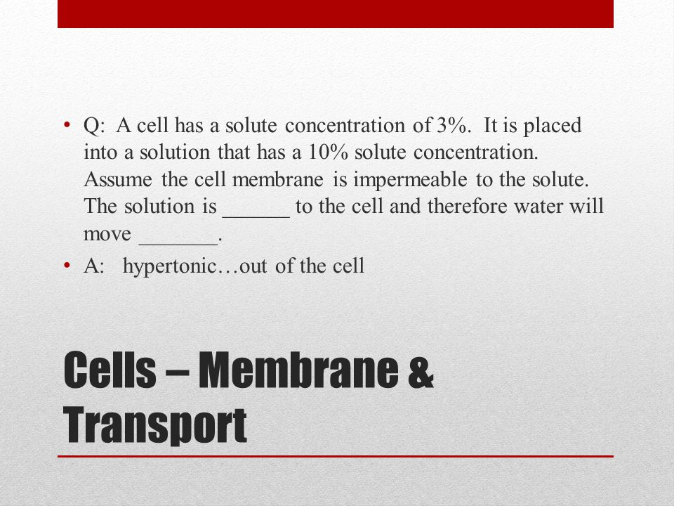 Cells – Membrane & Transport Q: A cell has a solute concentration of 3%. It is placed into a solution that has a 10% solute concentration. Assume the