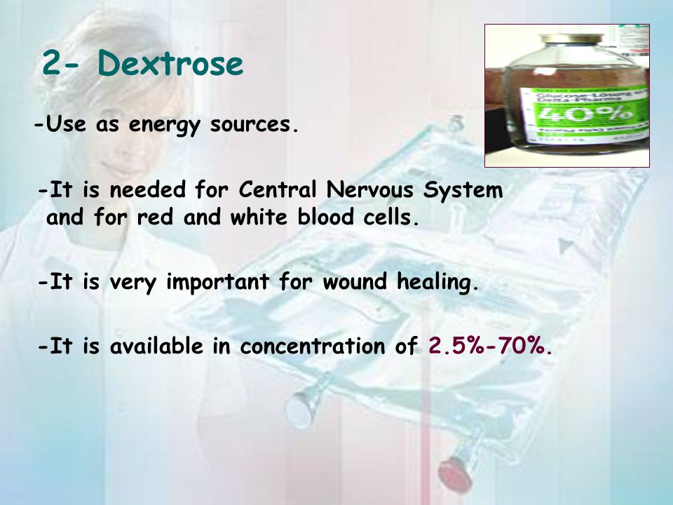 2- Dextrose -Use as energy sources. -It is needed for Central Nervous System and for red and white blood cells. -It is very important for wound healin