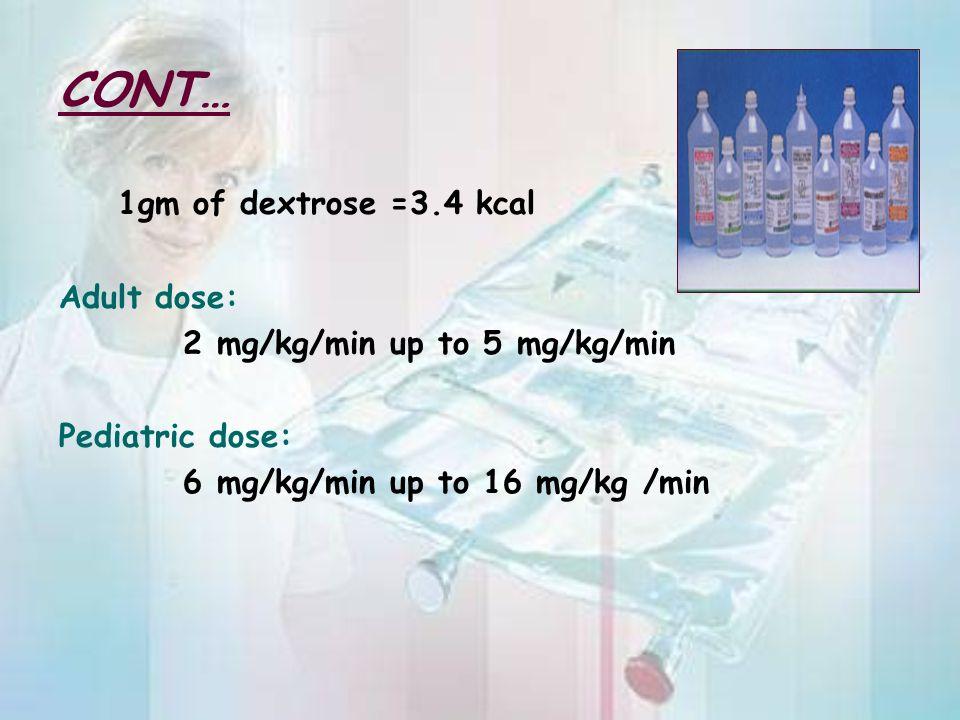 CONT… 1gm of dextrose =3.4 kcal Adult dose: 2 mg/kg/min up to 5 mg/kg/min Pediatric dose: 6 mg/kg/min up to 16 mg/kg /min