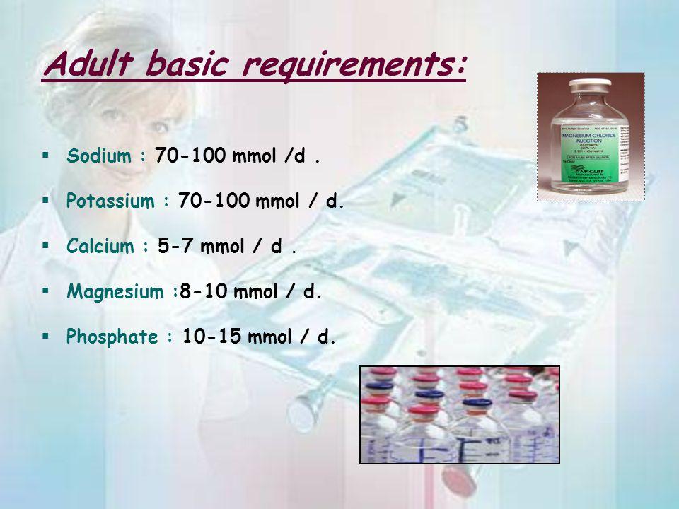 Adult basic requirements:  Sodium : 70-100 mmol /d.  Potassium : 70-100 mmol / d.  Calcium : 5-7 mmol / d.  Magnesium :8-10 mmol / d.  Phosphate
