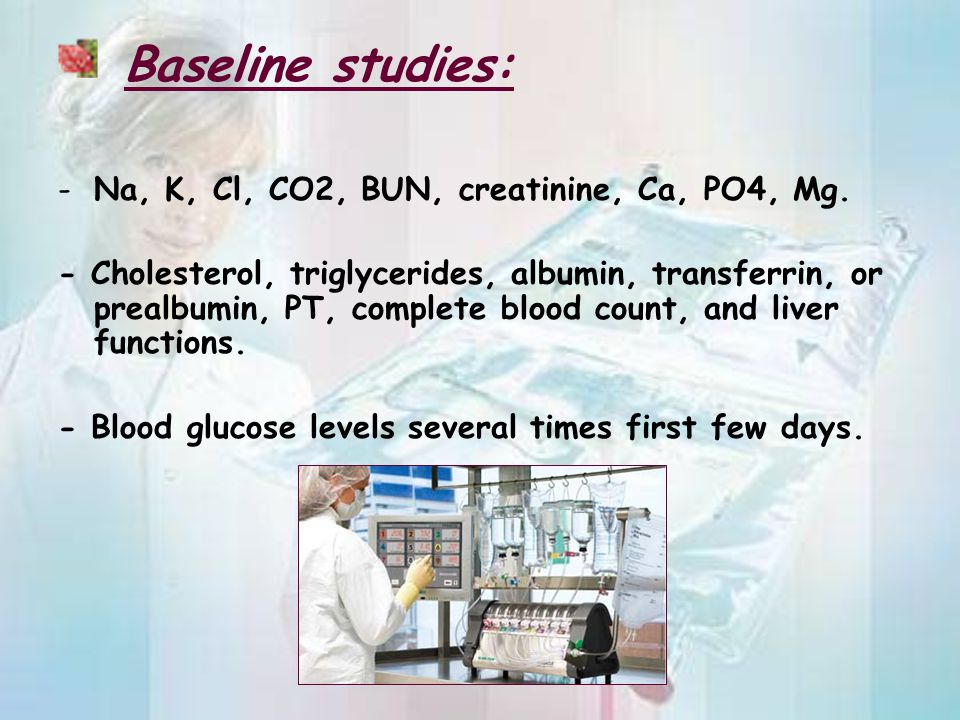 Baseline studies: -Na, K, Cl, CO2, BUN, creatinine, Ca, PO4, Mg. - Cholesterol, triglycerides, albumin, transferrin, or prealbumin, PT, complete blood