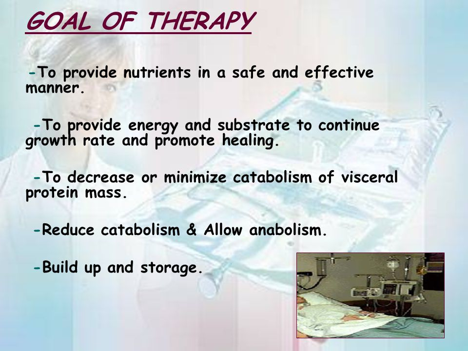 GOAL OF THERAPY -To provide nutrients in a safe and effective manner. -To provide energy and substrate to continue growth rate and promote healing. -T