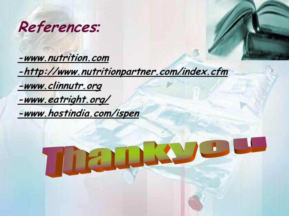 References : -www.nutrition.com -http://www.nutritionpartner.com/index.cfm -www.clinnutr.org -www.eatright.org/ -www.hostindia.com/ispen