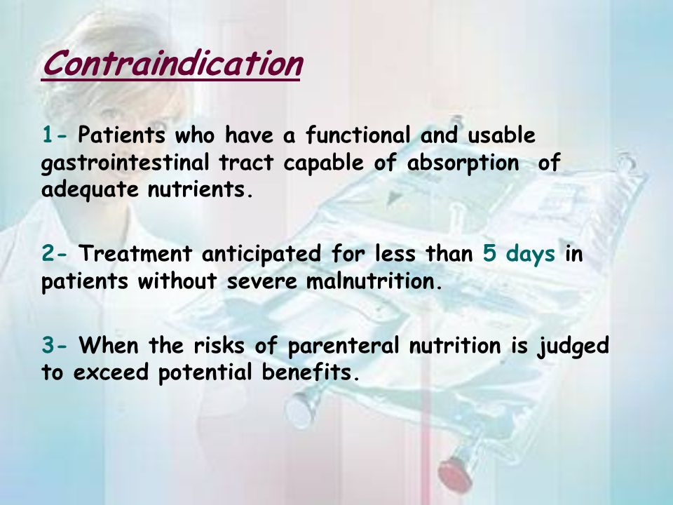 Contraindication 1- Patients who have a functional and usable gastrointestinal tract capable of absorption of adequate nutrients. 2- Treatment anticip