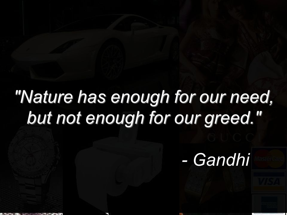 Nature has enough for our need, but not enough for our greed. - Gandhi