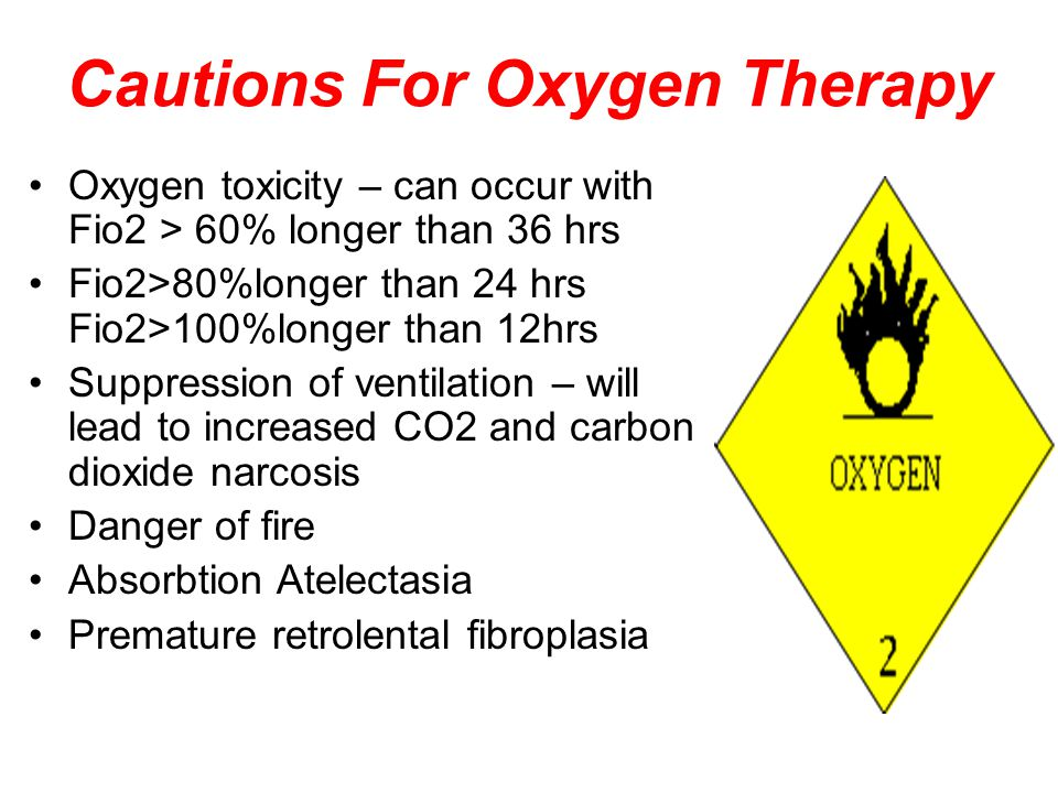 Cautions For Oxygen Therapy Oxygen toxicity – can occur with Fio2 > 60% longer than 36 hrs Fio2>80%longer than 24 hrs Fio2>100%longer than 12hrs Suppression of ventilation – will lead to increased CO2 and carbon dioxide narcosis Danger of fire Absorbtion Atelectasia Premature retrolental fibroplasia