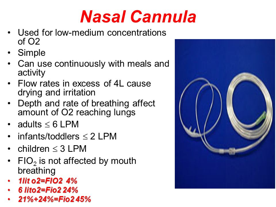 Nasal Cannula Used for low-medium concentrations of O2 Simple Can use continuously with meals and activity Flow rates in excess of 4L cause drying and irritation Depth and rate of breathing affect amount of O2 reaching lungs adults  6 LPM infants/toddlers  2 LPM children  3 LPM FIO 2 is not affected by mouth breathing 1lit o2=FIO2 4%1lit o2=FIO2 4% 6 lito2=Fio2 24%6 lito2=Fio2 24% 21%+24%=Fio2 45%21%+24%=Fio2 45%