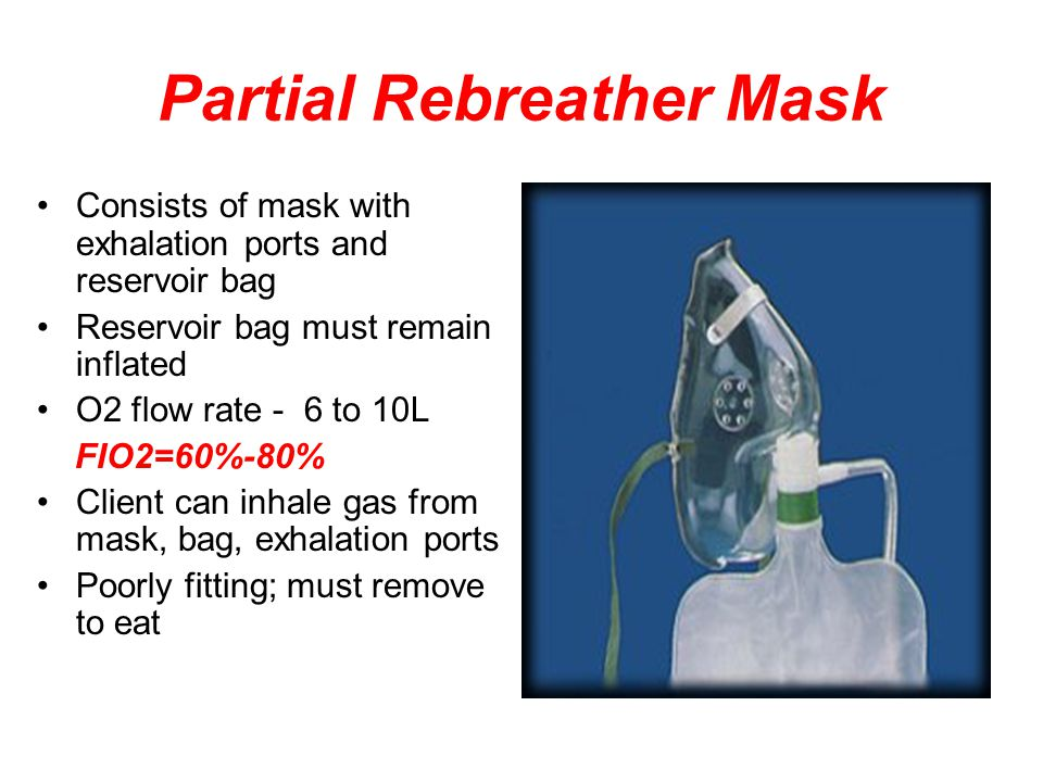 Partial Rebreather Mask Consists of mask with exhalation ports and reservoir bag Reservoir bag must remain inflated O2 flow rate - 6 to 10L FIO2=60%-80% Client can inhale gas from mask, bag, exhalation ports Poorly fitting; must remove to eat