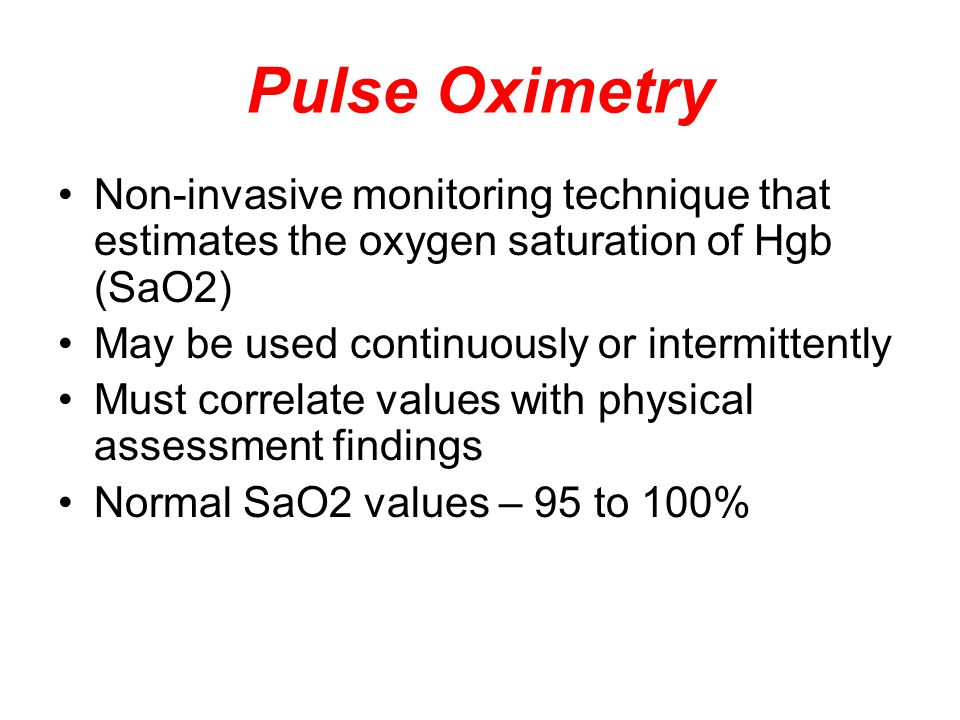 Pulse Oximetry Non-invasive monitoring technique that estimates the oxygen saturation of Hgb (SaO2) May be used continuously or intermittently Must correlate values with physical assessment findings Normal SaO2 values – 95 to 100%
