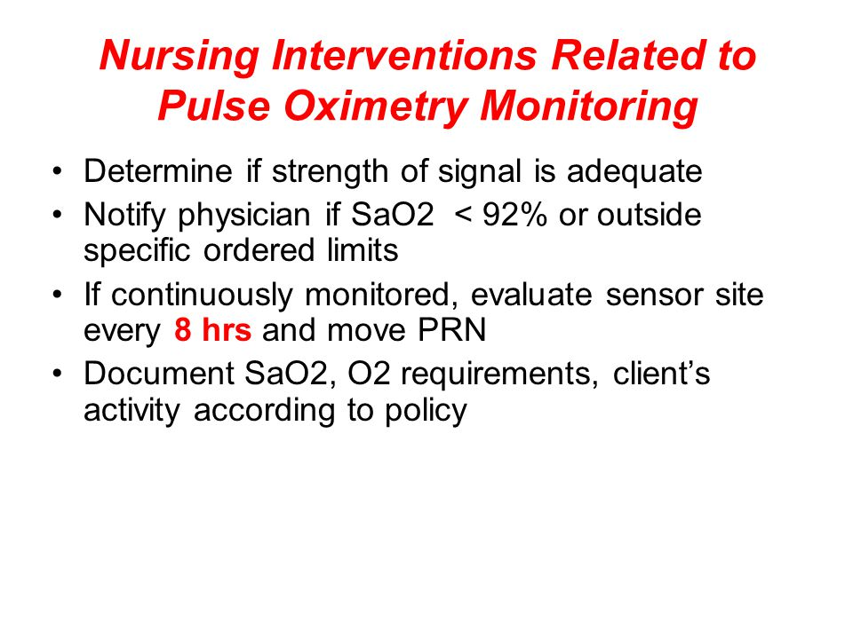 Nursing Interventions Related to Pulse Oximetry Monitoring Determine if strength of signal is adequate Notify physician if SaO2 < 92% or outside specific ordered limits If continuously monitored, evaluate sensor site every 8 hrs and move PRN Document SaO2, O2 requirements, client's activity according to policy