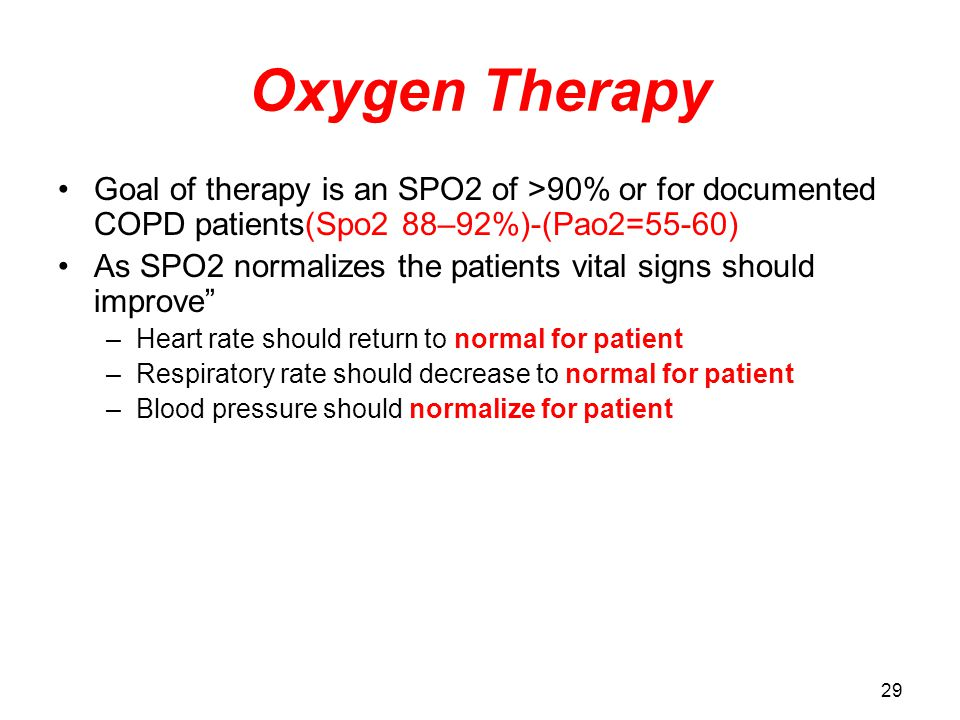 29 Oxygen Therapy Goal of therapy is an SPO2 of >90% or for documented COPD patients(Spo2 88–92%)-(Pao2=55-60) As SPO2 normalizes the patients vital signs should improve –Heart rate should return to normal for patient –Respiratory rate should decrease to normal for patient –Blood pressure should normalize for patient