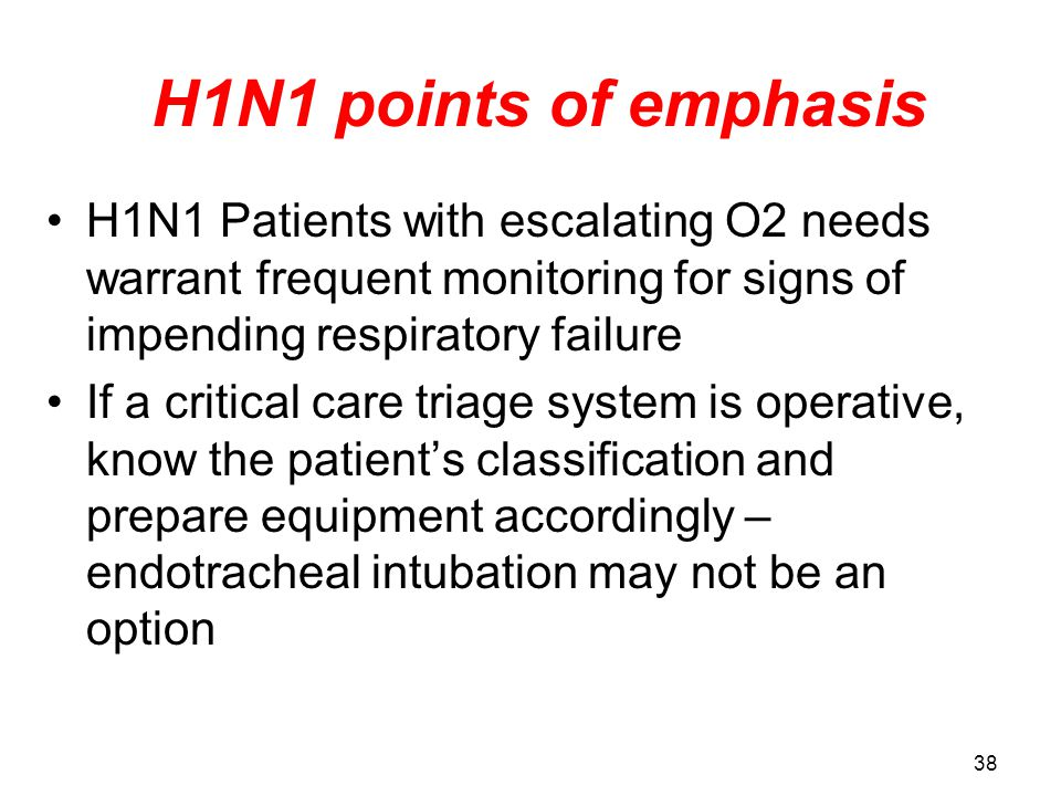 H1N1 points of emphasis H1N1 Patients with escalating O2 needs warrant frequent monitoring for signs of impending respiratory failure If a critical care triage system is operative, know the patient's classification and prepare equipment accordingly – endotracheal intubation may not be an option 38