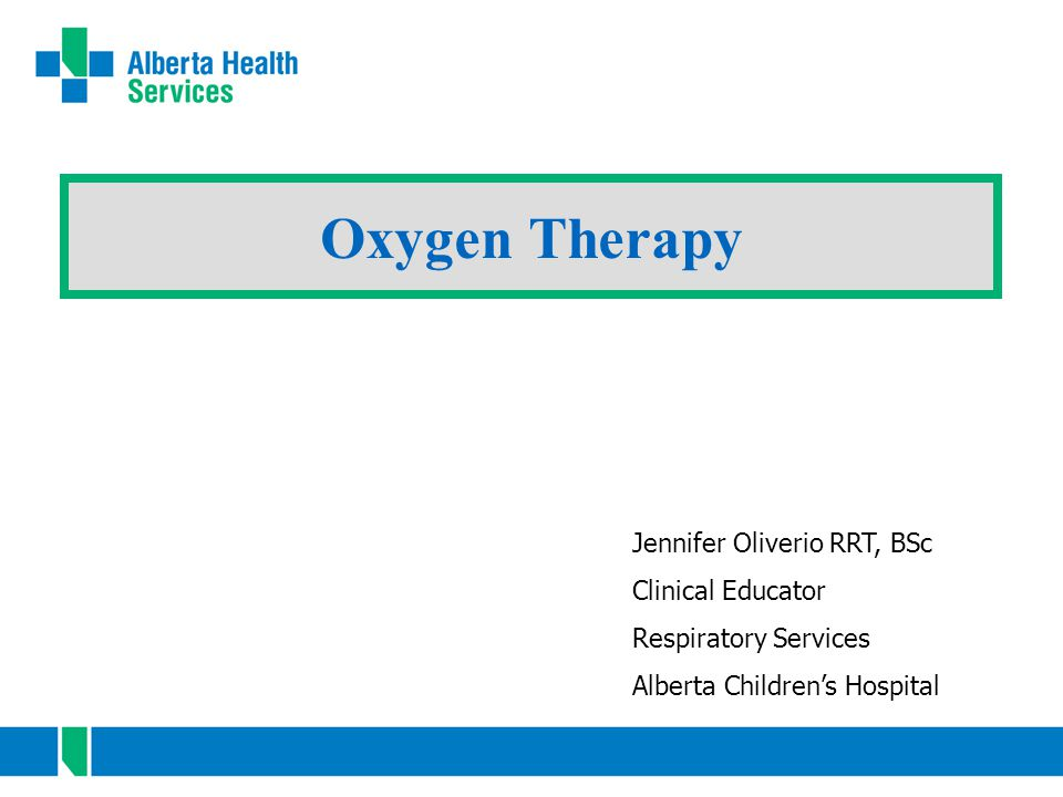Oxygen Therapy Jennifer Oliverio RRT, BSc Clinical Educator Respiratory Services Alberta Children's Hospital