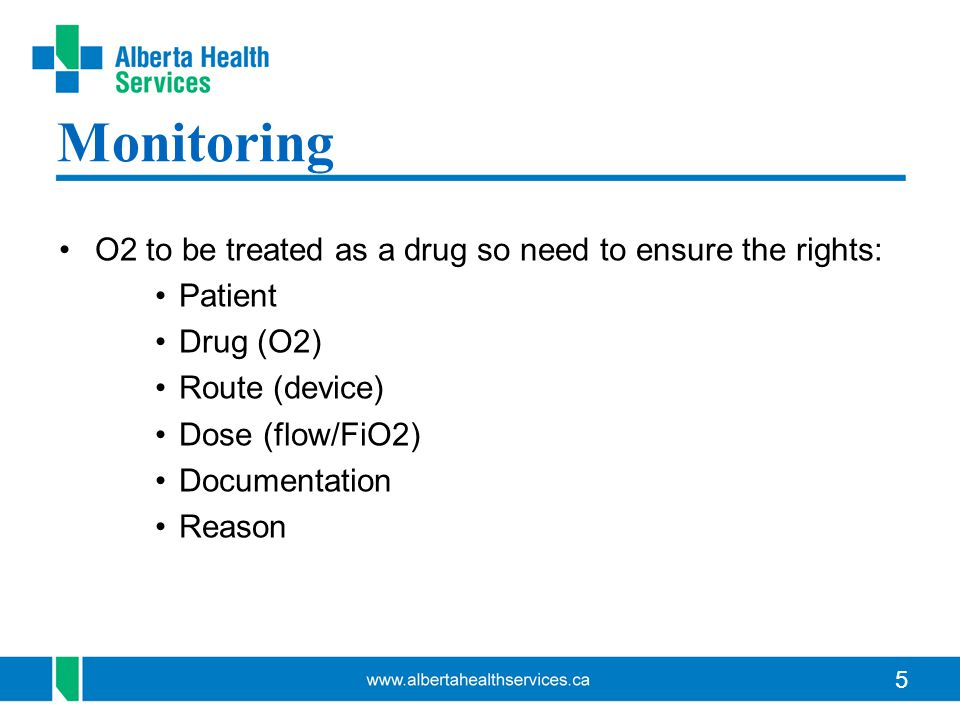 5 Monitoring O2 to be treated as a drug so need to ensure the rights: Patient Drug (O2) Route (device) Dose (flow/FiO2) Documentation Reason