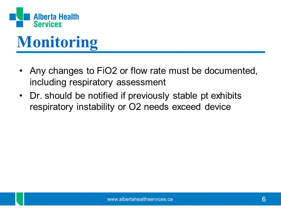 6 Monitoring Any changes to FiO2 or flow rate must be documented, including respiratory assessment Dr. should be notified if previously stable pt exhi