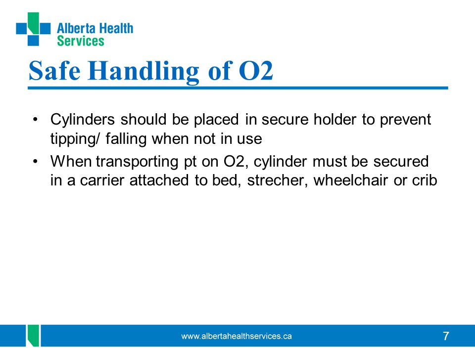 7 Safe Handling of O2 Cylinders should be placed in secure holder to prevent tipping/ falling when not in use When transporting pt on O2, cylinder must be secured in a carrier attached to bed, strecher, wheelchair or crib