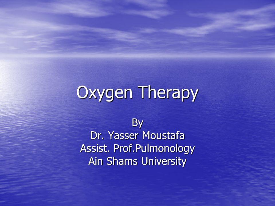Oxygen Therapy By Dr. Yasser Moustafa Assist. Prof.Pulmonology Ain Shams University