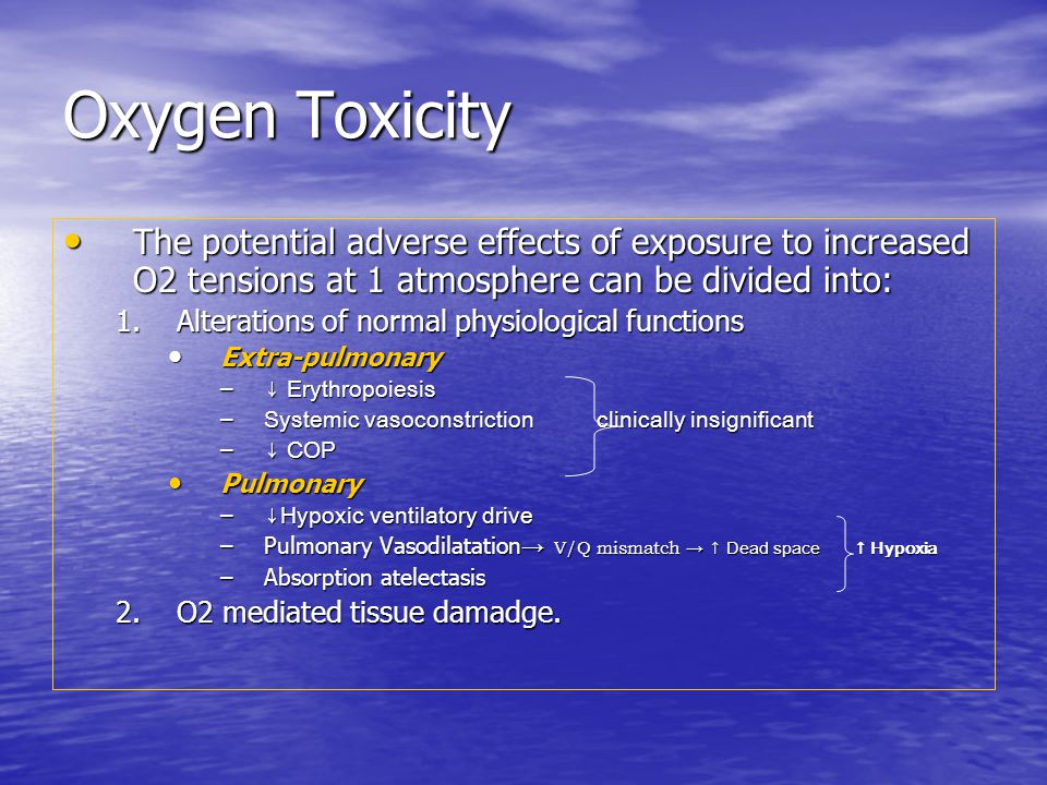 Oxygen Toxicity The potential adverse effects of exposure to increased O2 tensions at 1 atmosphere can be divided into: The potential adverse effects of exposure to increased O2 tensions at 1 atmosphere can be divided into: 1.Alterations of normal physiological functions Extra-pulmonary Extra-pulmonary – ↓ Erythropoiesis – Systemic vasoconstriction clinically insignificant – ↓ COP Pulmonary Pulmonary – ↓Hypoxic ventilatory drive –Pulmonary Vasodilatation → V/Q mismatch → ↑ Dead space ↑ Hypoxia –Absorption atelectasis 2.O2 mediated tissue damadge.