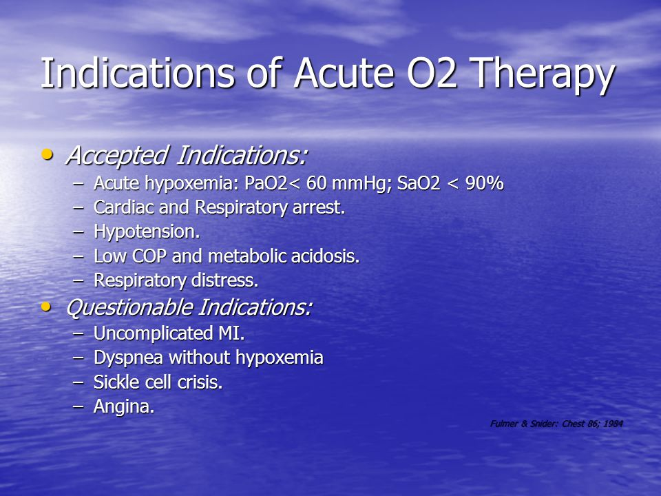 Indications of Acute O2 Therapy Accepted Indications: Accepted Indications: –Acute hypoxemia: PaO2< 60 mmHg; SaO2 < 90% –Cardiac and Respiratory arrest.