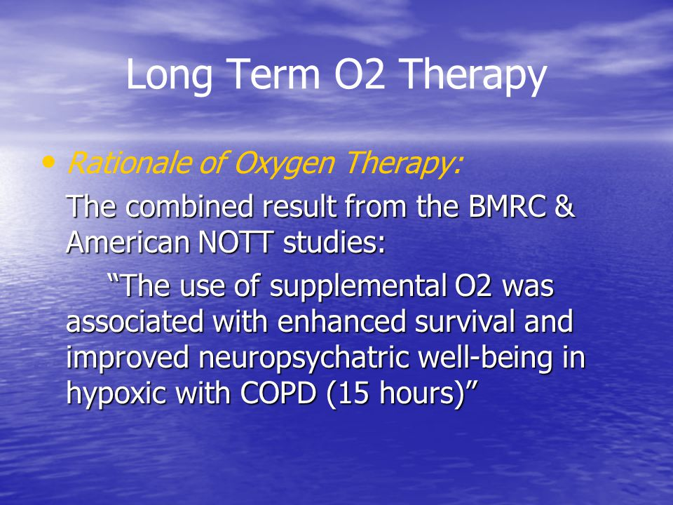 Long Term O2 Therapy Rationale of Oxygen Therapy: The combined result from the BMRC & American NOTT studies: The use of supplemental O2 was associated with enhanced survival and improved neuropsychatric well-being in hypoxic with COPD (15 hours)