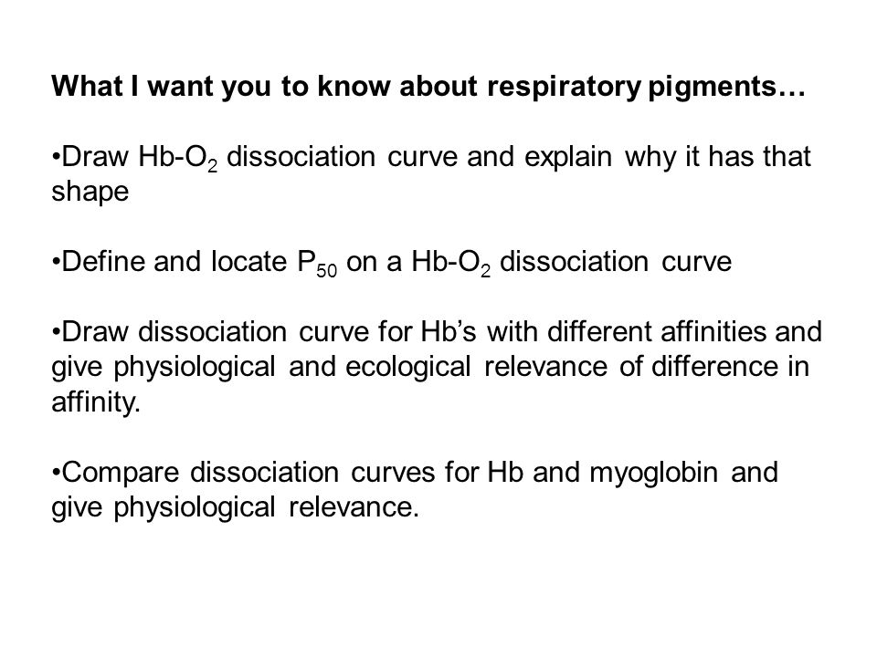 What I want you to know about respiratory pigments… Draw Hb-O 2 dissociation curve and explain why it has that shape Define and locate P 50 on a Hb-O