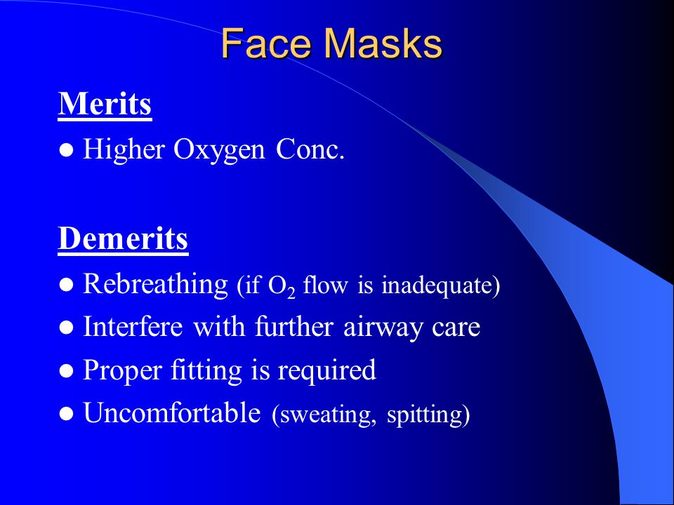 Face Masks Merits Higher Oxygen Conc. Demerits Rebreathing (if O 2 flow is inadequate) Interfere with further airway care Proper fitting is required U