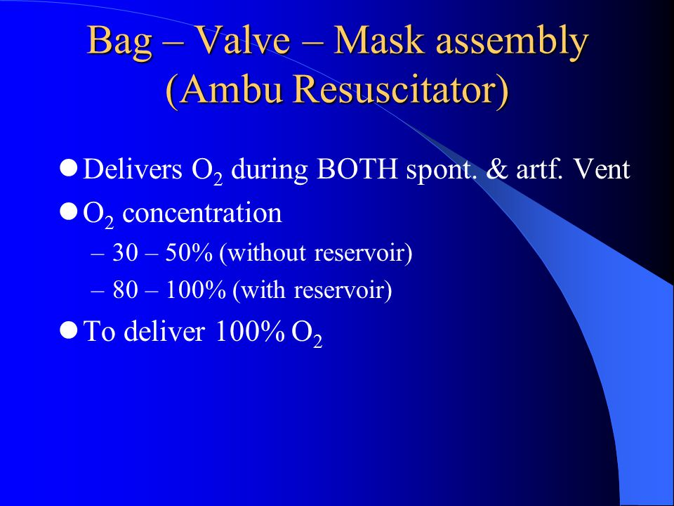 Delivers O 2 during BOTH spont. & artf. Vent O 2 concentration –30 – 50% (without reservoir) –80 – 100% (with reservoir) To deliver 100% O 2