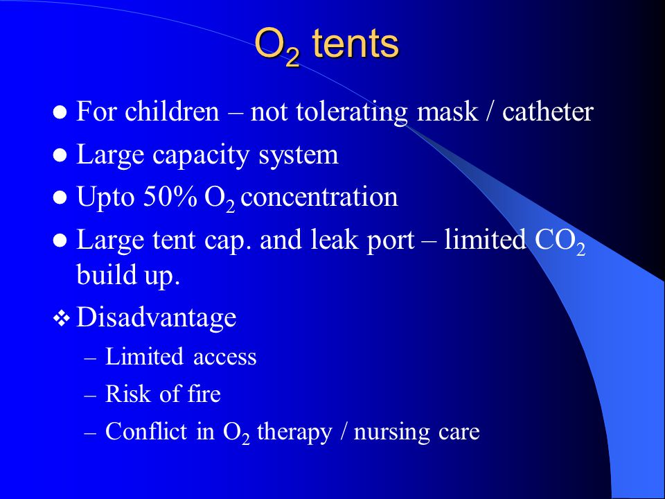 O 2 tents For children – not tolerating mask / catheter Large capacity system Upto 50% O 2 concentration Large tent cap. and leak port – limited CO 2