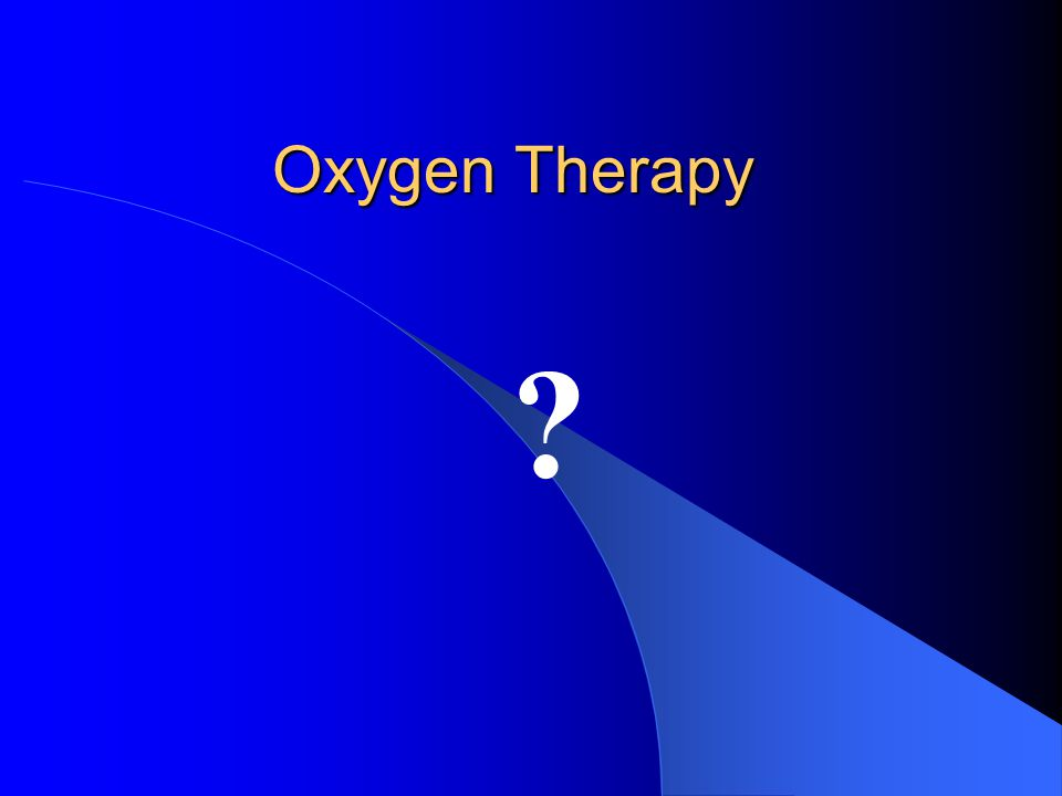 Physical effects of O 2 Air in the body – where it should not be Oxygen Therapy Indications