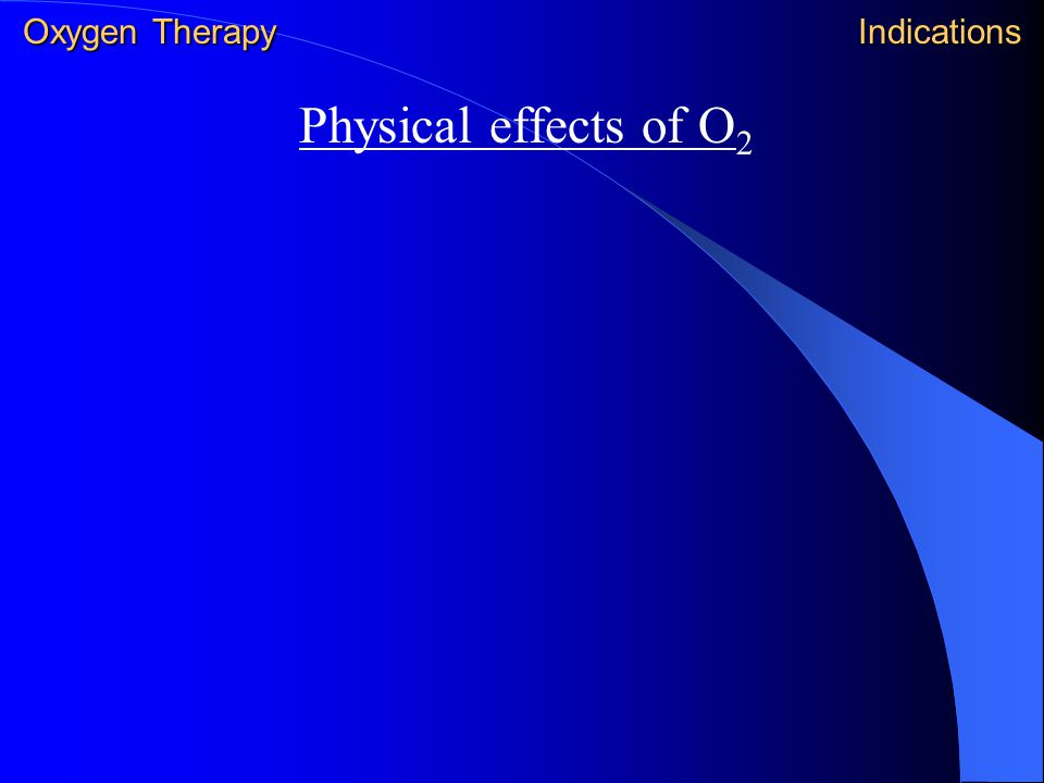Physical effects of O 2 Oxygen Therapy Indications