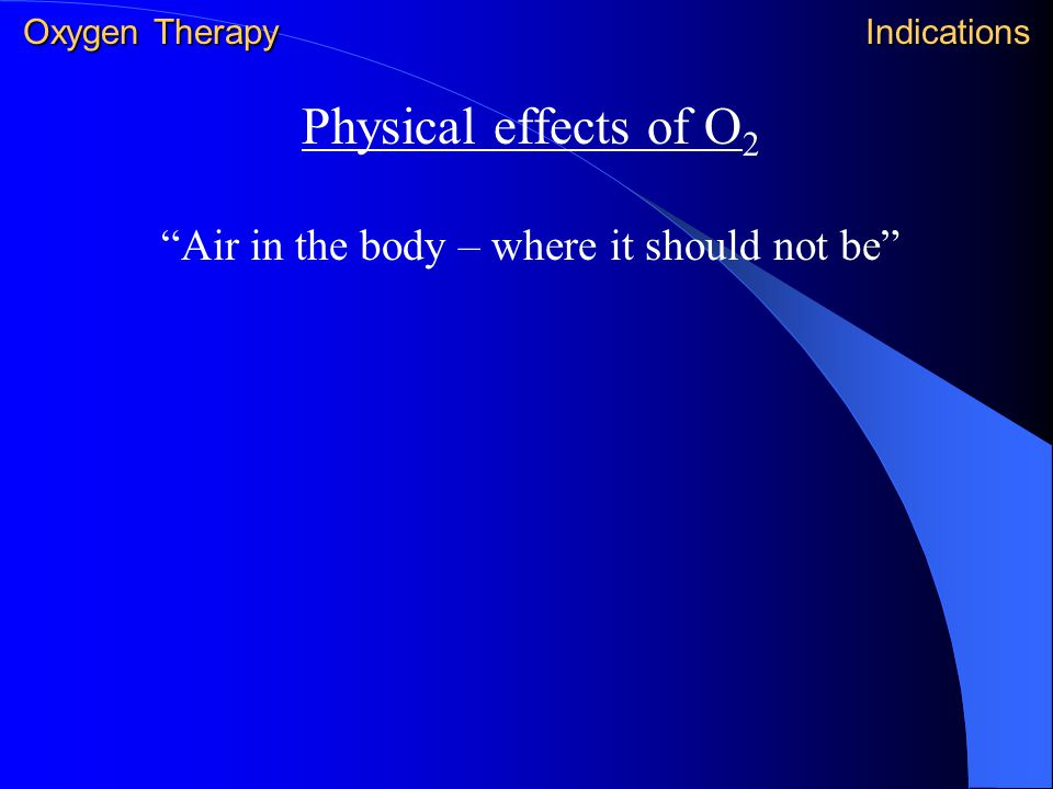 """Physical effects of O 2 """"Air in the body – where it should not be"""" Oxygen Therapy Indications"""