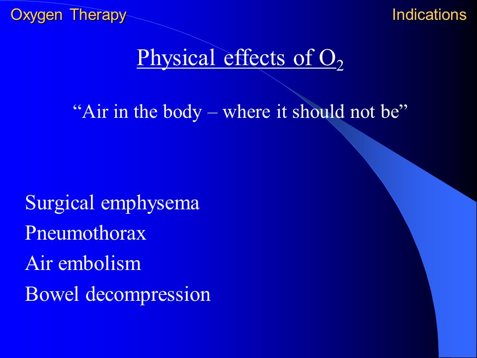 """Physical effects of O 2 """"Air in the body – where it should not be"""" Surgical emphysema Pneumothorax Air embolism Bowel decompression Oxygen Therapy Ind"""