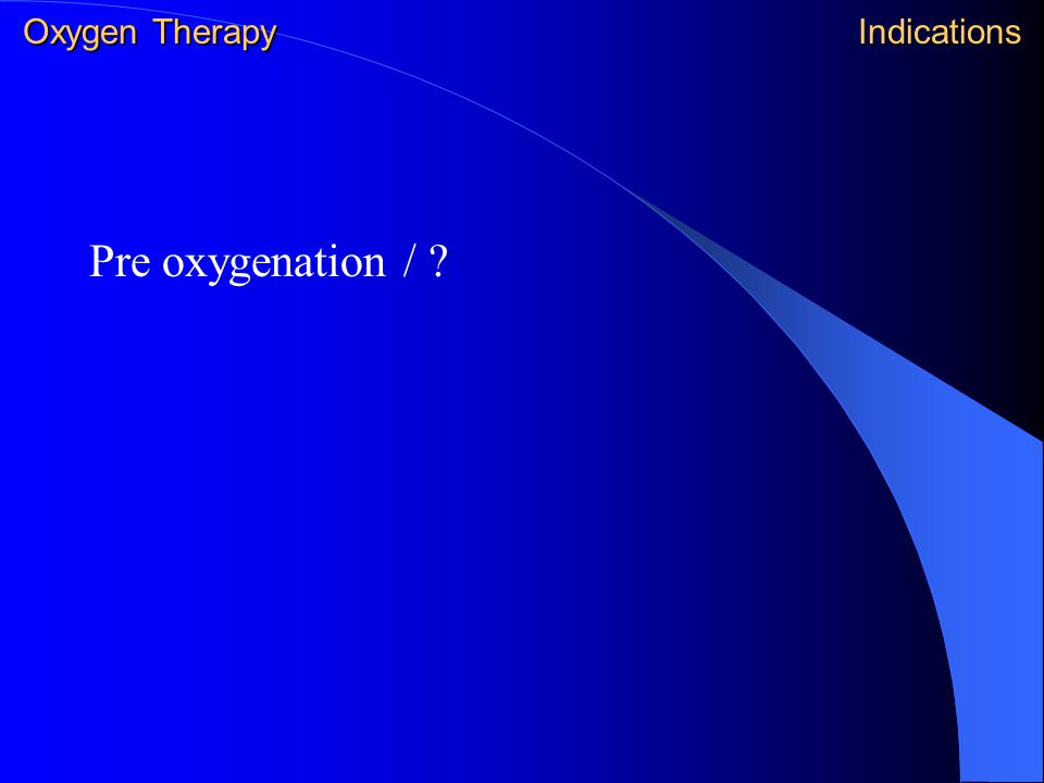 Pre oxygenation / ? Oxygen Therapy Indications