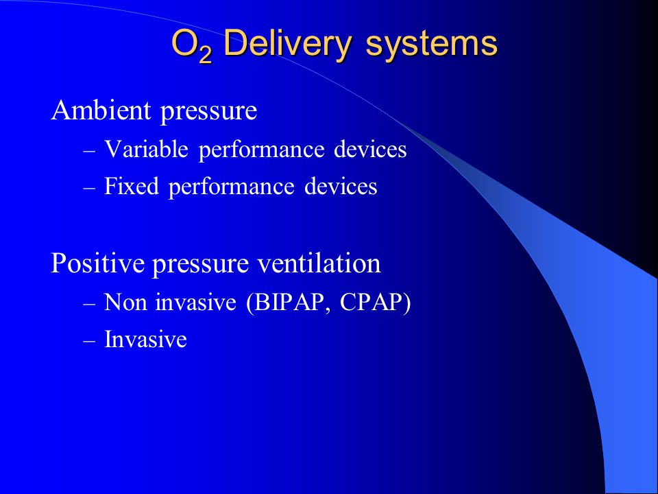 O 2 Delivery systems Ambient pressure – Variable performance devices – Fixed performance devices Positive pressure ventilation – Non invasive (BIPAP,
