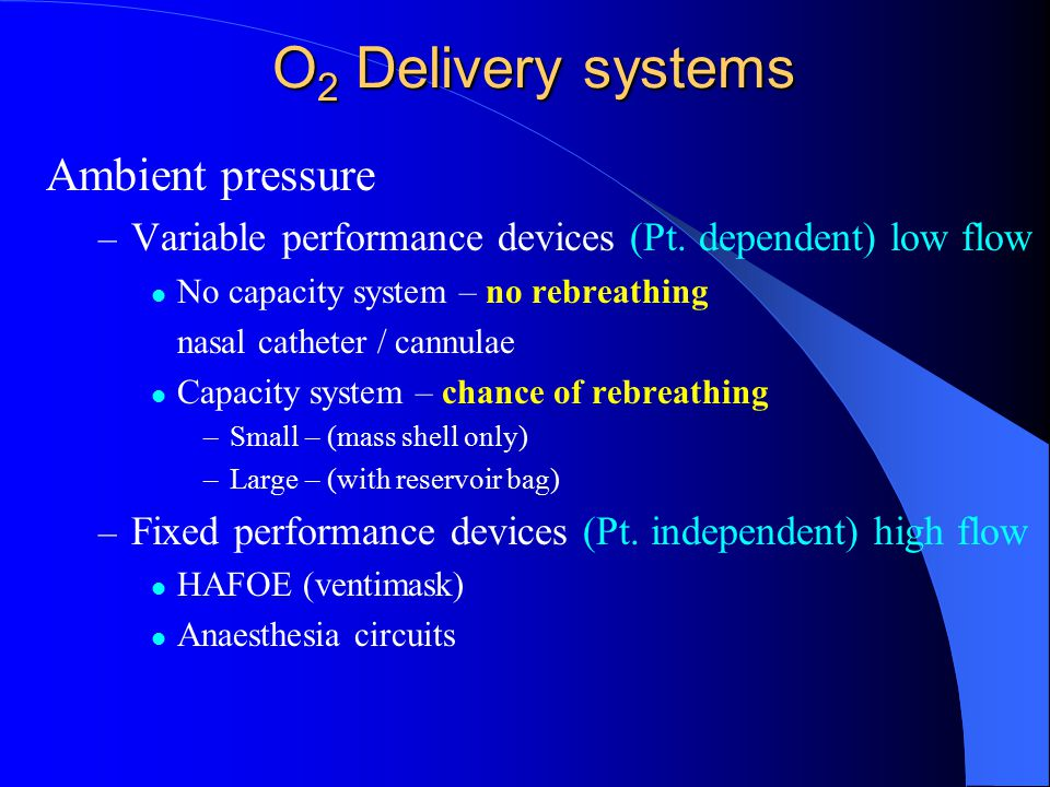O 2 Delivery systems Ambient pressure – Variable performance devices (Pt. dependent) low flow No capacity system – no rebreathing nasal catheter / can