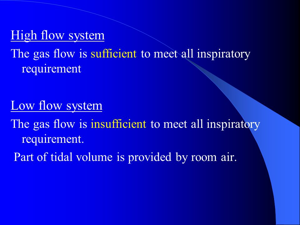 High flow system The gas flow is sufficient to meet all inspiratory requirement Low flow system The gas flow is insufficient to meet all inspiratory r