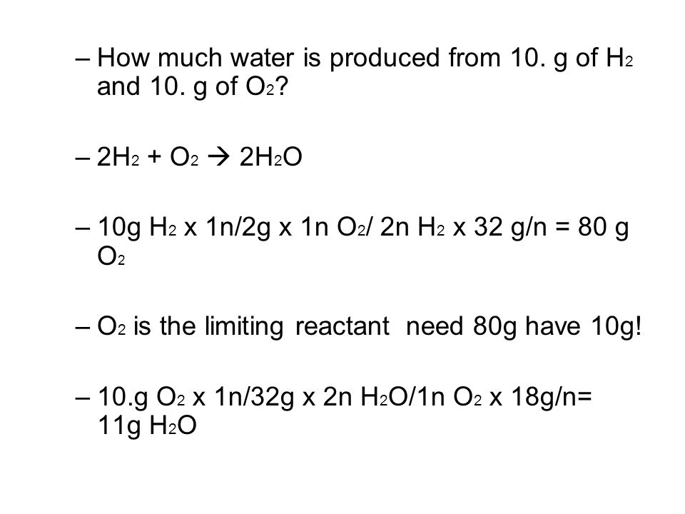 –How much water is produced from 10. g of H 2 and 10.