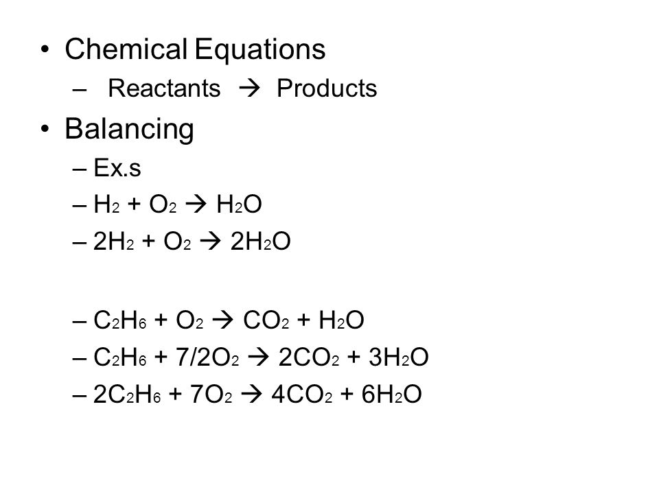 Chemical Equations – Reactants  Products Balancing –Ex.s –H 2 + O 2  H 2 O –2H 2 + O 2  2H 2 O –C 2 H 6 + O 2  CO 2 + H 2 O –C 2 H 6 + 7/2O 2  2CO 2 + 3H 2 O –2C 2 H 6 + 7O 2  4CO 2 + 6H 2 O