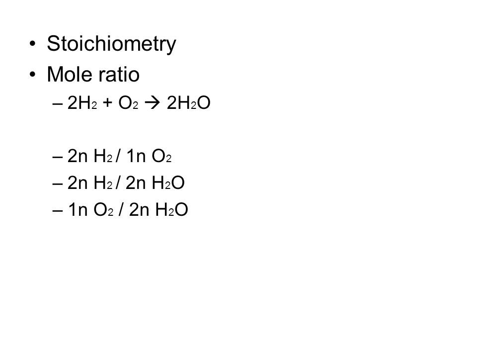 Stoichiometry Mole ratio –2H 2 + O 2  2H 2 O –2n H 2 / 1n O 2 –2n H 2 / 2n H 2 O –1n O 2 / 2n H 2 O