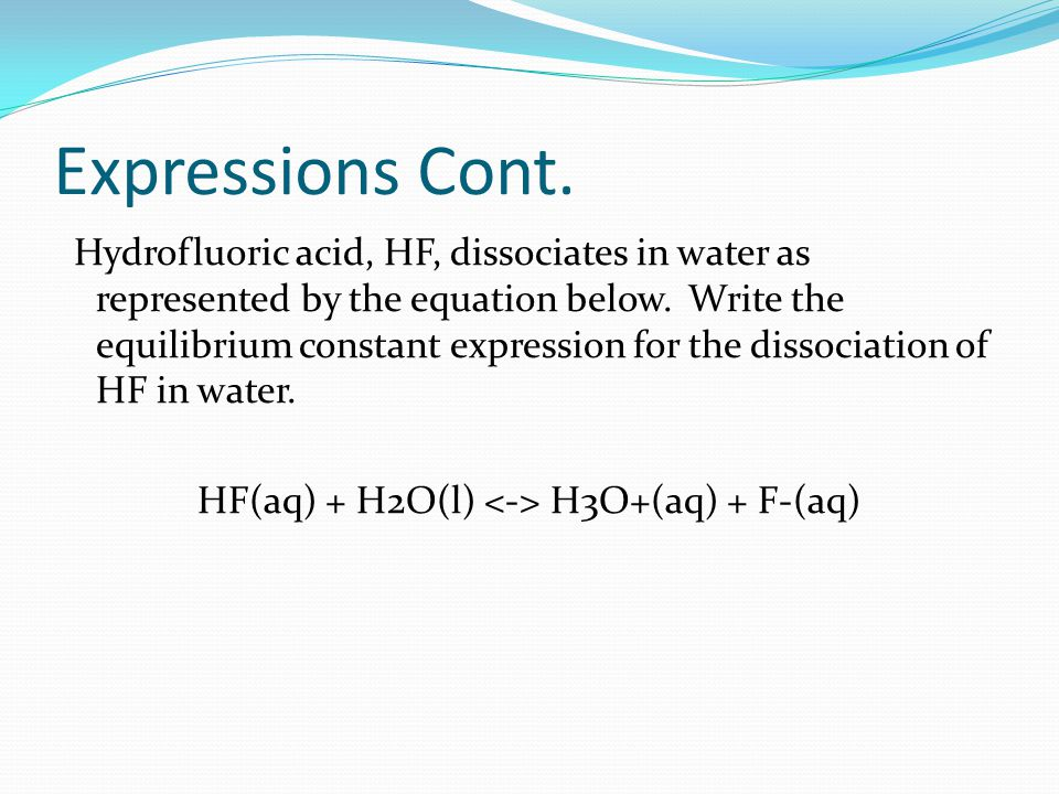 Expressions Cont. Hydrofluoric acid, HF, dissociates in water as represented by the equation below.