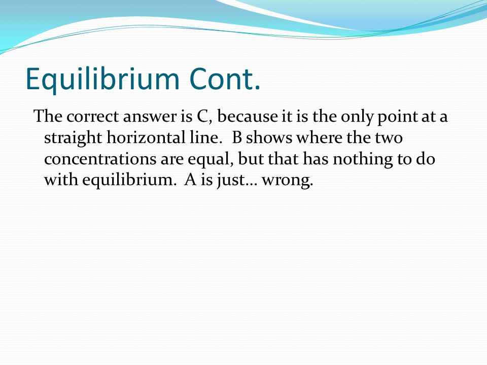 Equilibrium Cont. The correct answer is C, because it is the only point at a straight horizontal line. B shows where the two concentrations are equal,