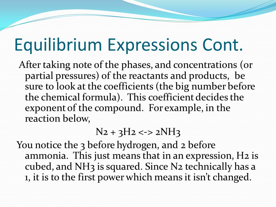 Equilibrium Expressions Cont. After taking note of the phases, and concentrations (or partial pressures) of the reactants and products, be sure to loo