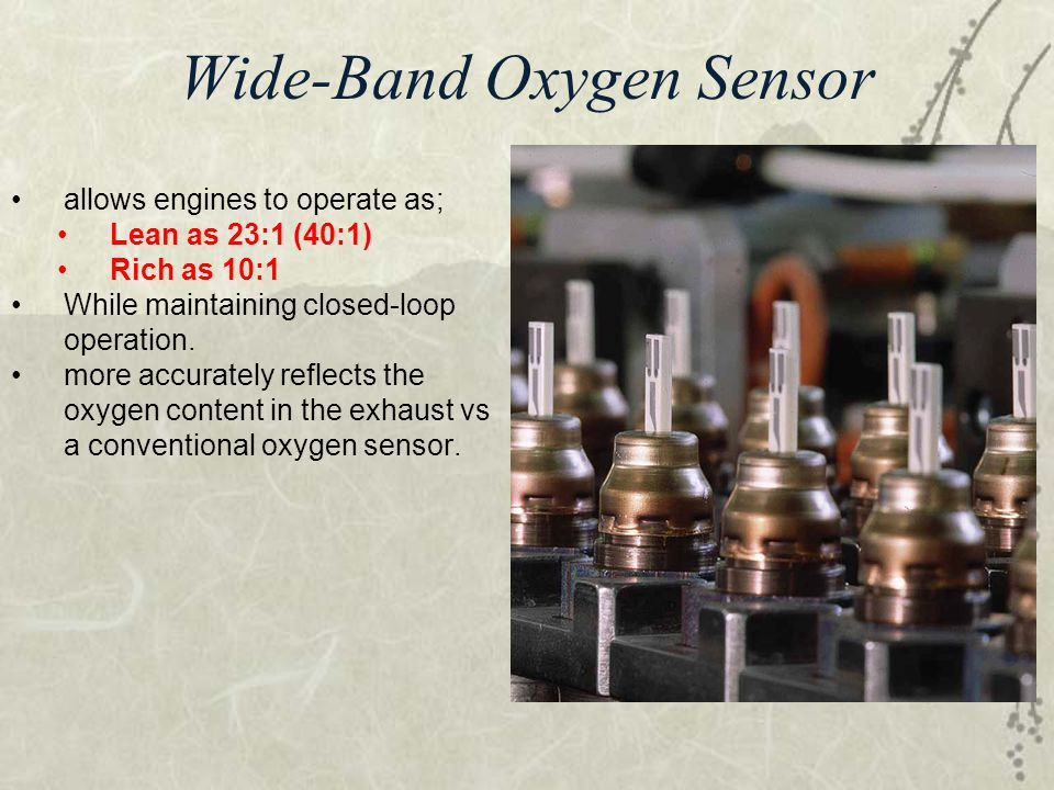 Wide-Band Oxygen Sensor allows engines to operate as; Lean as 23:1 (40:1) Rich as 10:1 While maintaining closed-loop operation. more accurately reflec