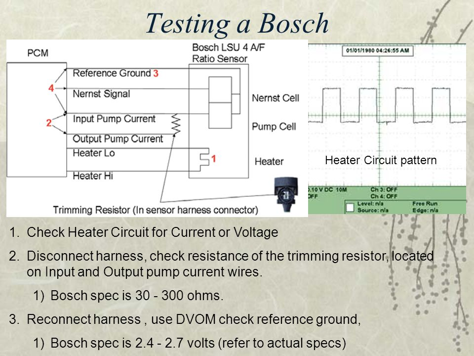Testing a Bosch 1.Check Heater Circuit for Current or Voltage 2.Disconnect harness, check resistance of the trimming resistor, located on Input and Ou