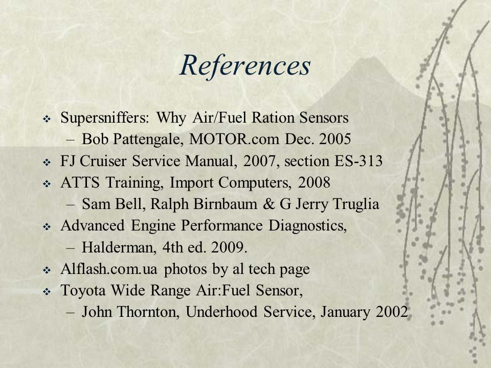 References  Supersniffers: Why Air/Fuel Ration Sensors –Bob Pattengale, MOTOR.com Dec. 2005  FJ Cruiser Service Manual, 2007, section ES-313  ATTS