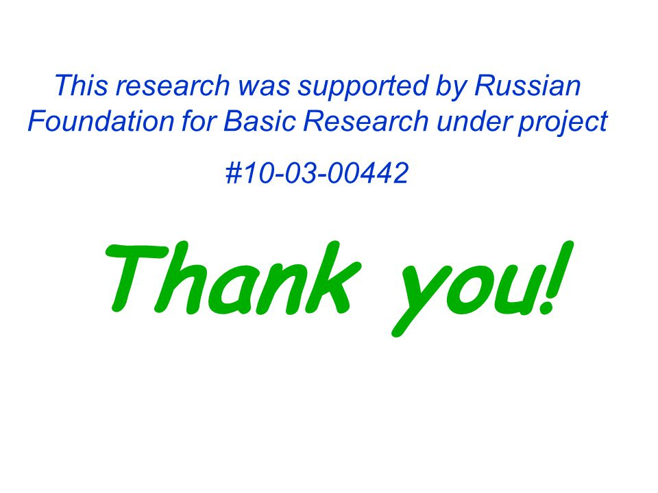 This research was supported by Russian Foundation for Basic Research under project #10-03-00442 Thank you!