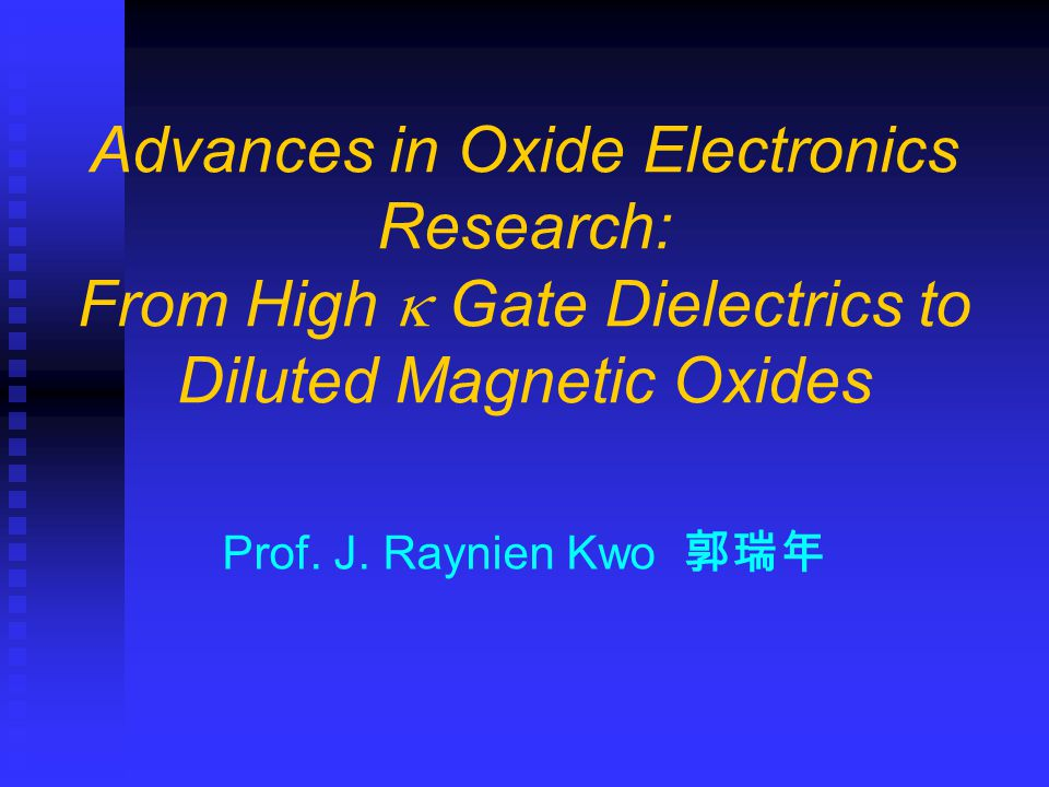 Prof. J. Raynien Kwo 郭瑞年 Advances in Oxide Electronics Research: From High  Gate Dielectrics to Diluted Magnetic Oxides