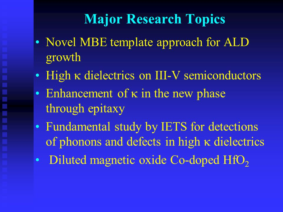 Major Research Topics Novel MBE template approach for ALD growth High  dielectrics on III-V semiconductors Enhancement of  in the new phase through epitaxy Fundamental study by IETS for detections of phonons and defects in high  dielectrics Diluted magnetic oxide Co-doped HfO 2