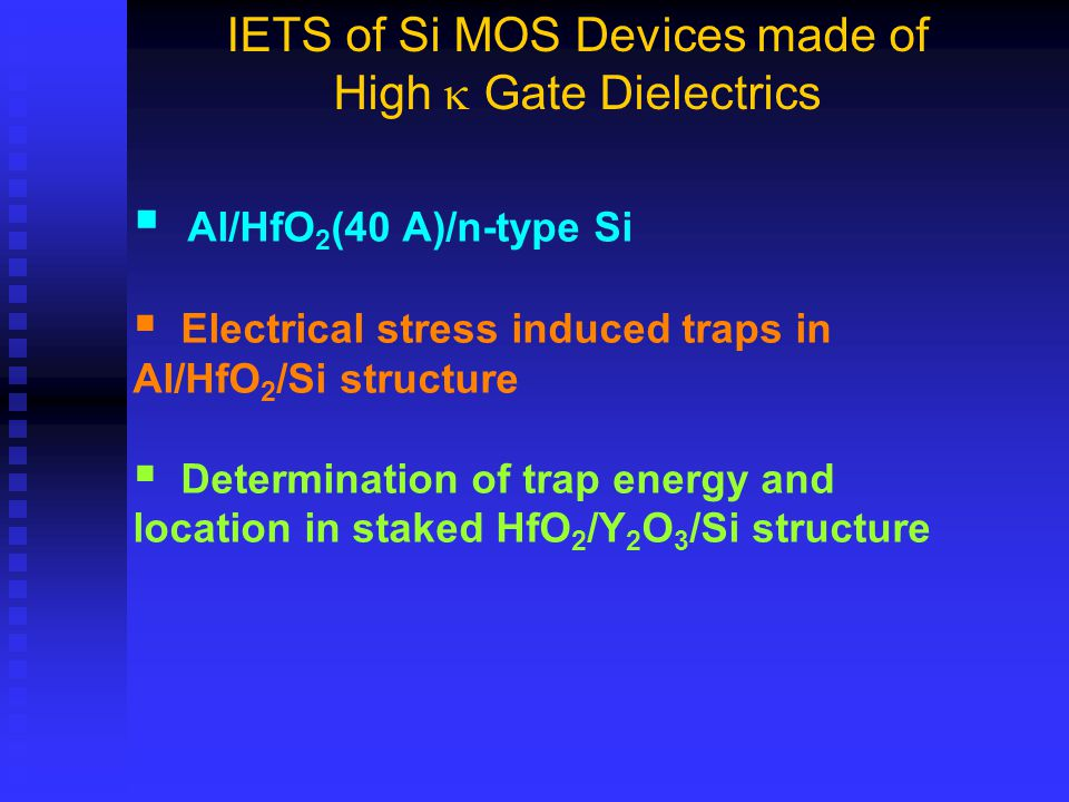  Al/HfO 2 (40 A)/n-type Si  Electrical stress induced traps in Al/HfO 2 /Si structure  Determination of trap energy and location in staked HfO 2 /Y 2 O 3 /Si structure IETS of Si MOS Devices made of High  Gate Dielectrics