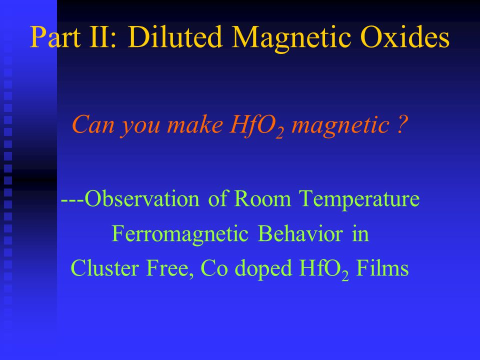 Part II: Diluted Magnetic Oxides Can you make HfO 2 magnetic ? ---Observation of Room Temperature Ferromagnetic Behavior in Cluster Free, Co doped HfO